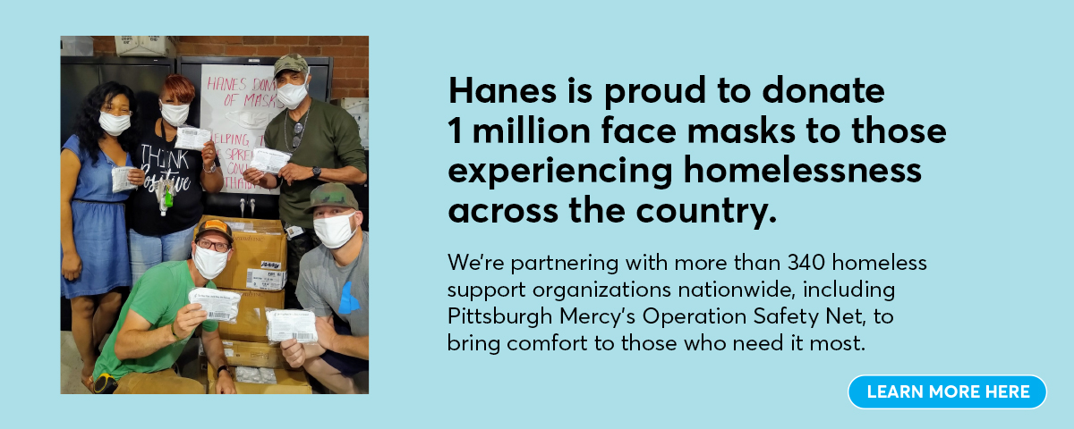 Hanes is proud to donate 1 million face masks to those experiencing homelessness across the country.